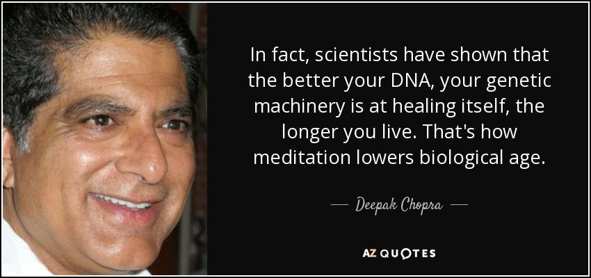 In fact, scientists have shown that the better your DNA, your genetic machinery is at healing itself, the longer you live. That's how meditation lowers biological age. - Deepak Chopra