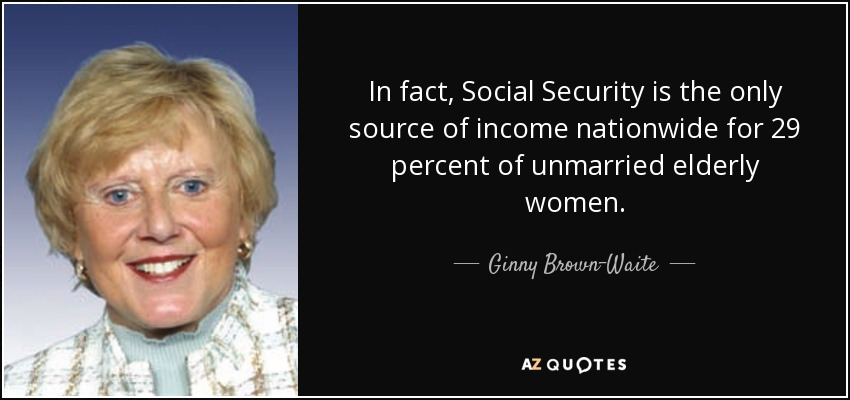 In fact, Social Security is the only source of income nationwide for 29 percent of unmarried elderly women. - Ginny Brown-Waite