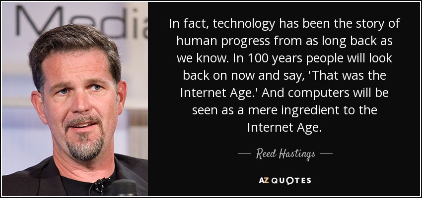 In fact, technology has been the story of human progress from as long back as we know. In 100 years people will look back on now and say, 'That was the Internet Age.' And computers will be seen as a mere ingredient to the Internet Age. - Reed Hastings