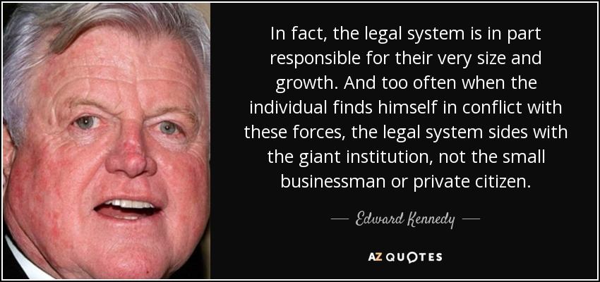 In fact, the legal system is in part responsible for their very size and growth. And too often when the individual finds himself in conflict with these forces, the legal system sides with the giant institution, not the small businessman or private citizen. - Edward Kennedy