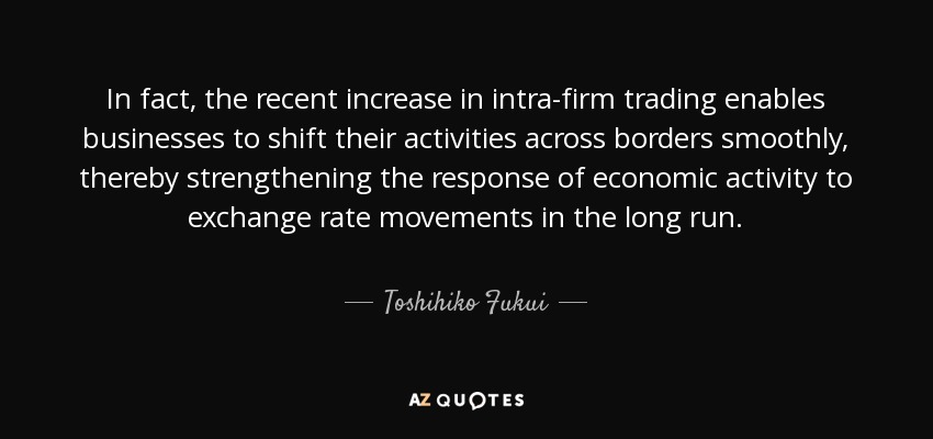 In fact, the recent increase in intra-firm trading enables businesses to shift their activities across borders smoothly, thereby strengthening the response of economic activity to exchange rate movements in the long run. - Toshihiko Fukui