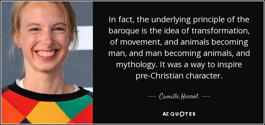 In fact, the underlying principle of the baroque is the idea of transformation, of movement, and animals becoming man, and man becoming animals, and mythology. It was a way to inspire pre-Christian character. - Camille Henrot