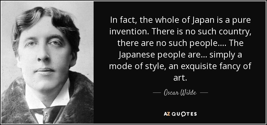 In fact, the whole of Japan is a pure invention. There is no such country, there are no such people.... The Japanese people are ... simply a mode of style, an exquisite fancy of art. - Oscar Wilde
