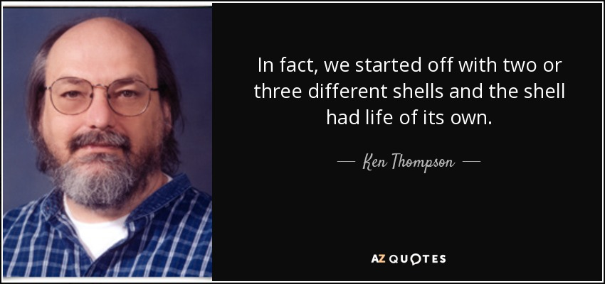 In fact, we started off with two or three different shells and the shell had life of its own. - Ken Thompson