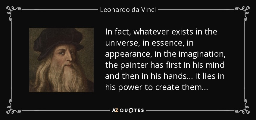 In fact, whatever exists in the universe, in essence, in appearance, in the imagination, the painter has first in his mind and then in his hands ... it lies in his power to create them . . . - Leonardo da Vinci