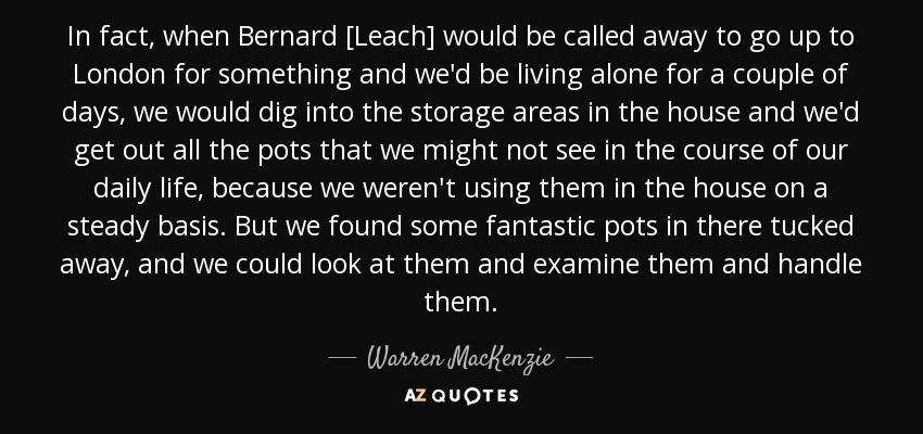 In fact, when Bernard [Leach] would be called away to go up to London for something and we'd be living alone for a couple of days, we would dig into the storage areas in the house and we'd get out all the pots that we might not see in the course of our daily life, because we weren't using them in the house on a steady basis. But we found some fantastic pots in there tucked away, and we could look at them and examine them and handle them. - Warren MacKenzie