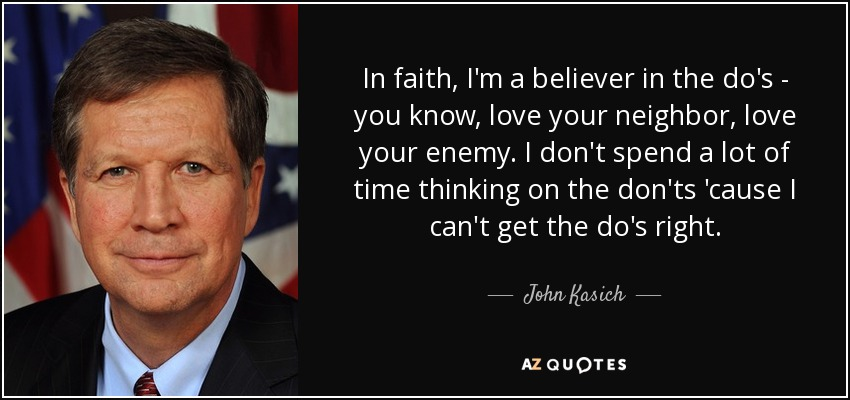 In faith, I'm a believer in the do's - you know, love your neighbor, love your enemy. I don't spend a lot of time thinking on the don'ts 'cause I can't get the do's right. - John Kasich