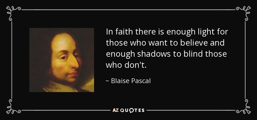In faith there is enough light for those who want to believe and enough shadows to blind those who don't. - Blaise Pascal