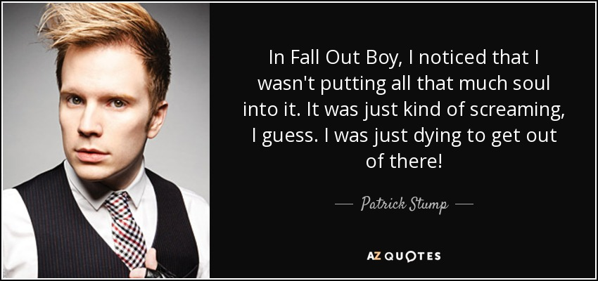 In Fall Out Boy, I noticed that I wasn't putting all that much soul into it. It was just kind of screaming, I guess. I was just dying to get out of there! - Patrick Stump
