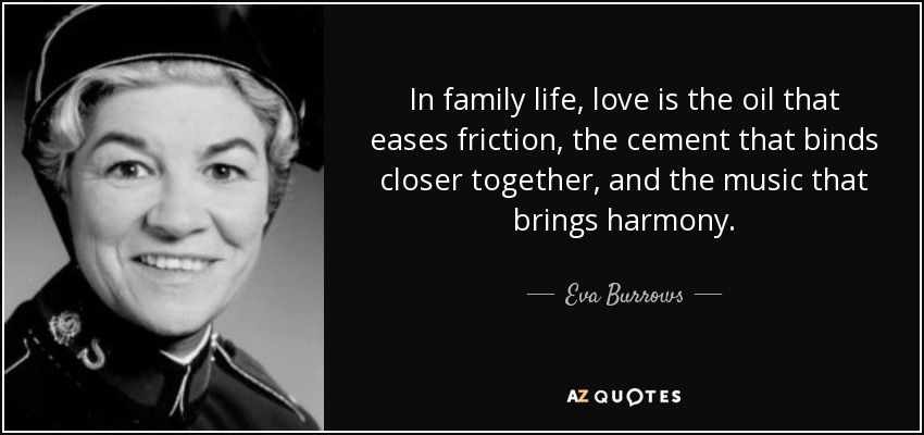 In family life, love is the oil that eases friction, the cement that binds closer together, and the music that brings harmony. - Eva Burrows