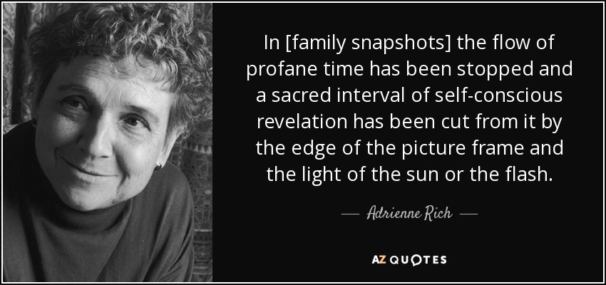 In [family snapshots] the flow of profane time has been stopped and a sacred interval of self-conscious revelation has been cut from it by the edge of the picture frame and the light of the sun or the flash. - Adrienne Rich