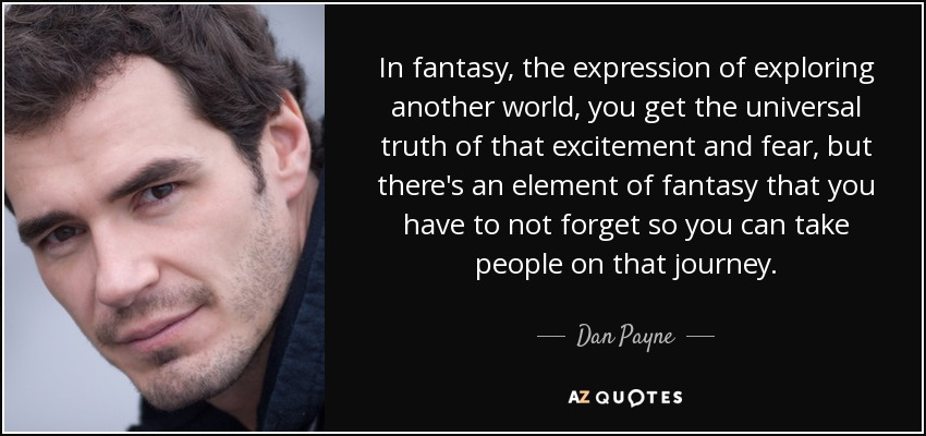 In fantasy, the expression of exploring another world, you get the universal truth of that excitement and fear, but there's an element of fantasy that you have to not forget so you can take people on that journey. - Dan Payne