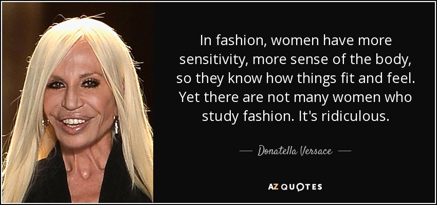 In fashion, women have more sensitivity, more sense of the body, so they know how things fit and feel. Yet there are not many women who study fashion. It's ridiculous. - Donatella Versace