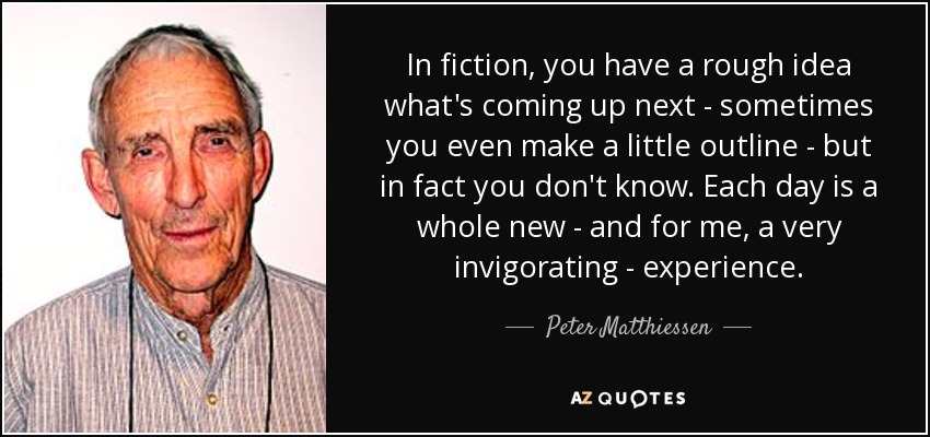In fiction, you have a rough idea what's coming up next - sometimes you even make a little outline - but in fact you don't know. Each day is a whole new - and for me, a very invigorating - experience. - Peter Matthiessen