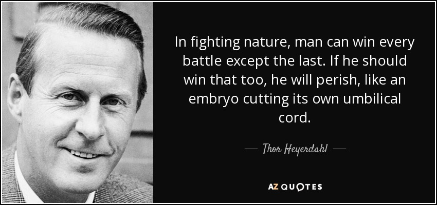 In fighting nature, man can win every battle except the last. If he should win that too, he will perish, like an embryo cutting its own umbilical cord. - Thor Heyerdahl