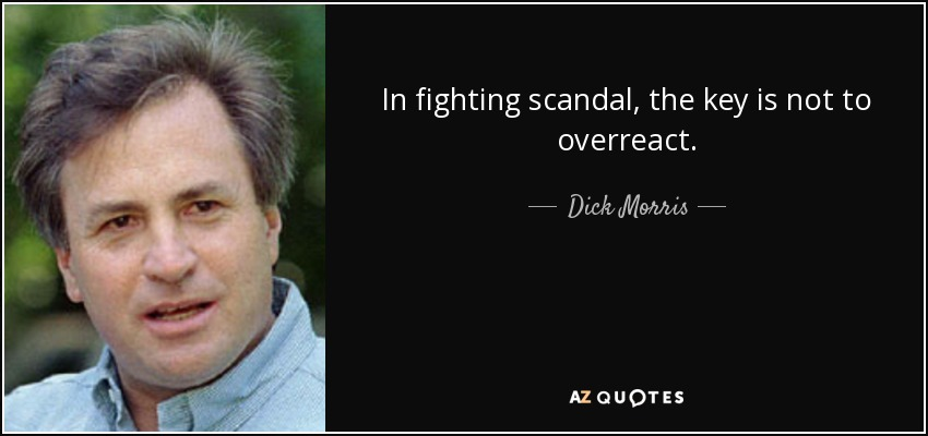 In fighting scandal, the key is not to overreact. - Dick Morris