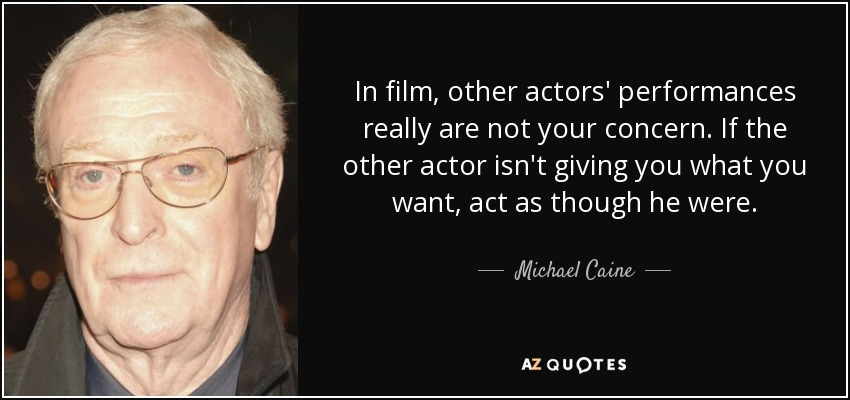In film, other actors' performances really are not your concern. If the other actor isn't giving you what you want, act as though he were. - Michael Caine