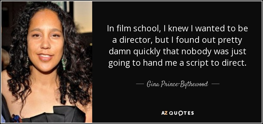 In film school, I knew I wanted to be a director, but I found out pretty damn quickly that nobody was just going to hand me a script to direct. - Gina Prince-Bythewood
