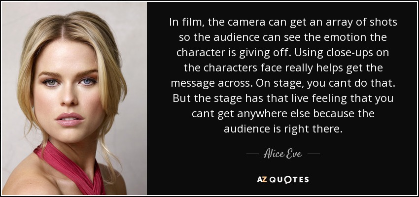 In film, the camera can get an array of shots so the audience can see the emotion the character is giving off. Using close-ups on the characters face really helps get the message across. On stage, you cant do that. But the stage has that live feeling that you cant get anywhere else because the audience is right there. - Alice Eve