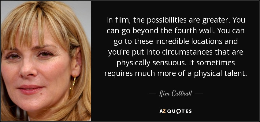 In film, the possibilities are greater. You can go beyond the fourth wall. You can go to these incredible locations and you're put into circumstances that are physically sensuous. It sometimes requires much more of a physical talent. - Kim Cattrall