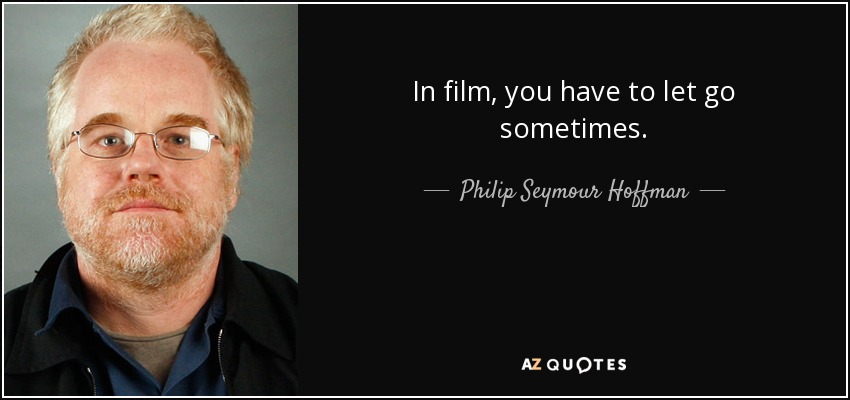 In film, you have to let go sometimes. - Philip Seymour Hoffman