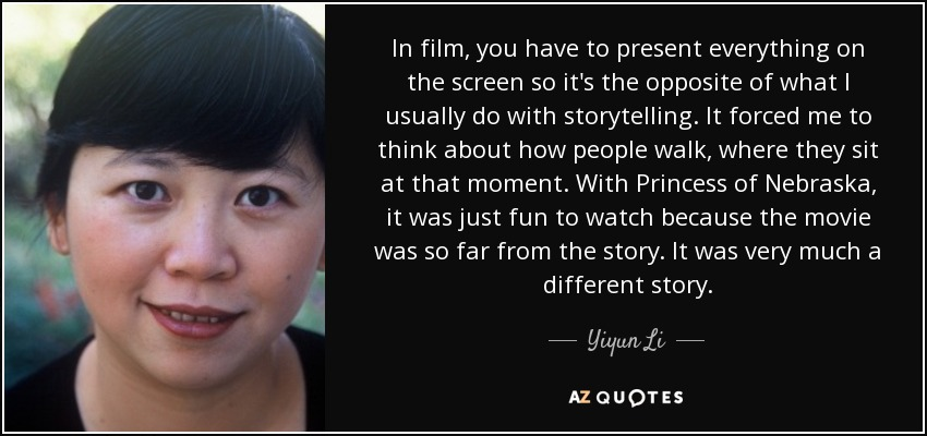 In film, you have to present everything on the screen so it's the opposite of what I usually do with storytelling. It forced me to think about how people walk, where they sit at that moment. With Princess of Nebraska, it was just fun to watch because the movie was so far from the story. It was very much a different story. - Yiyun Li