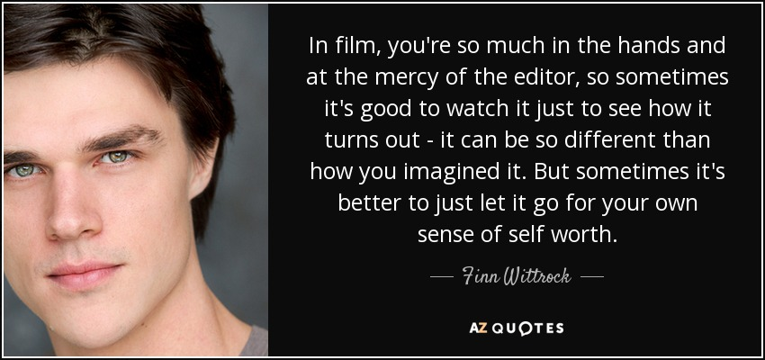 In film, you're so much in the hands and at the mercy of the editor, so sometimes it's good to watch it just to see how it turns out - it can be so different than how you imagined it. But sometimes it's better to just let it go for your own sense of self worth. - Finn Wittrock