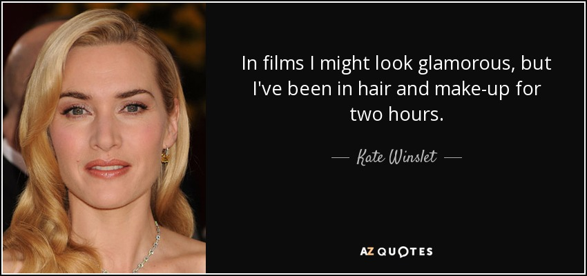 In films I might look glamorous, but I've been in hair and make-up for two hours. - Kate Winslet