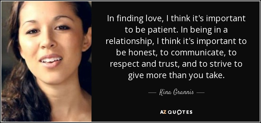 In finding love, I think it's important to be patient. In being in a relationship, I think it's important to be honest, to communicate, to respect and trust, and to strive to give more than you take. - Kina Grannis