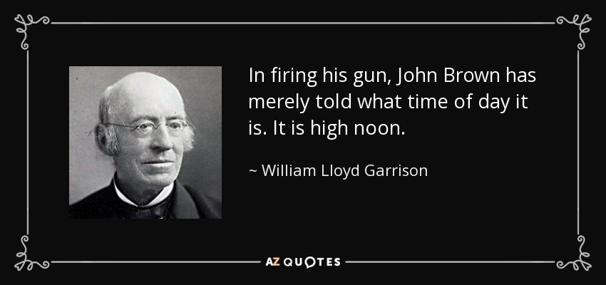 In firing his gun, John Brown has merely told what time of day it is. It is high noon. - William Lloyd Garrison