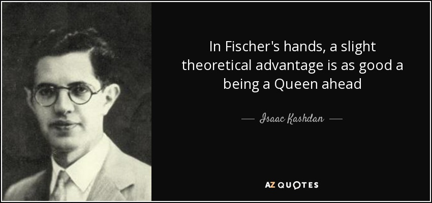 In Fischer's hands, a slight theoretical advantage is as good a being a Queen ahead - Isaac Kashdan