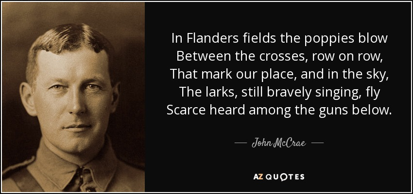 In Flanders fields the poppies blow Between the crosses, row on row, That mark our place, and in the sky, The larks, still bravely singing, fly Scarce heard among the guns below. - John McCrae