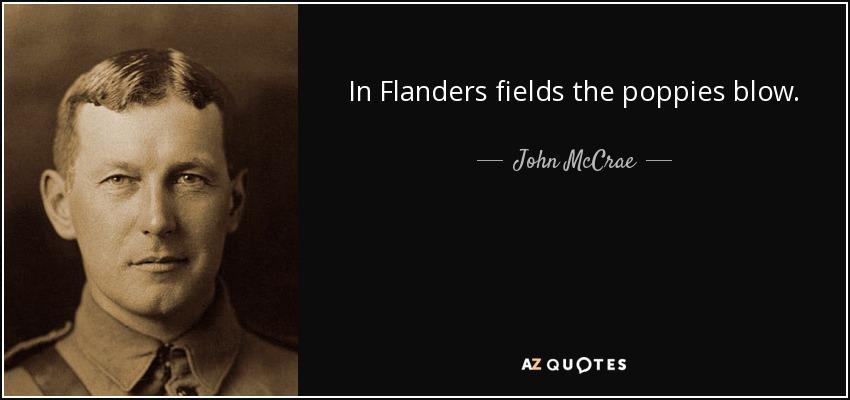 In Flanders fields the poppies blow. - John McCrae
