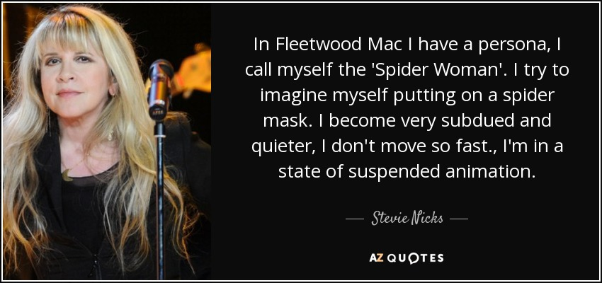 In Fleetwood Mac I have a persona, I call myself the 'Spider Woman'. I try to imagine myself putting on a spider mask. I become very subdued and quieter, I don't move so fast., I'm in a state of suspended animation. - Stevie Nicks