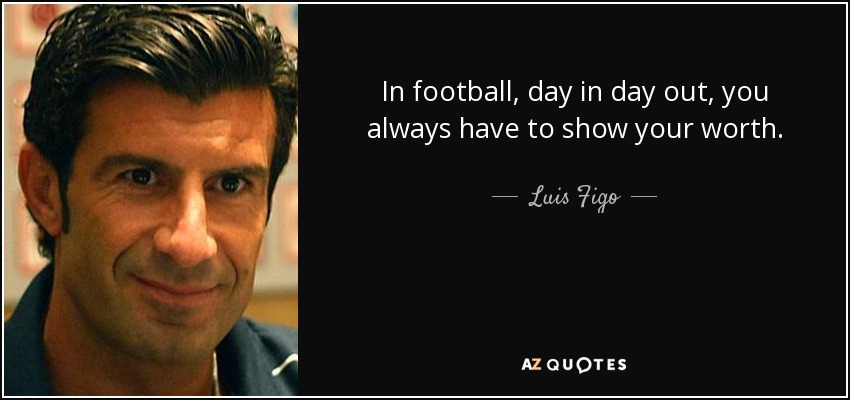 In football, day in day out, you always have to show your worth. - Luis Figo
