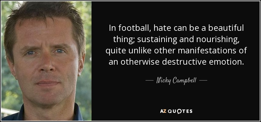 In football, hate can be a beautiful thing; sustaining and nourishing, quite unlike other manifestations of an otherwise destructive emotion. - Nicky Campbell