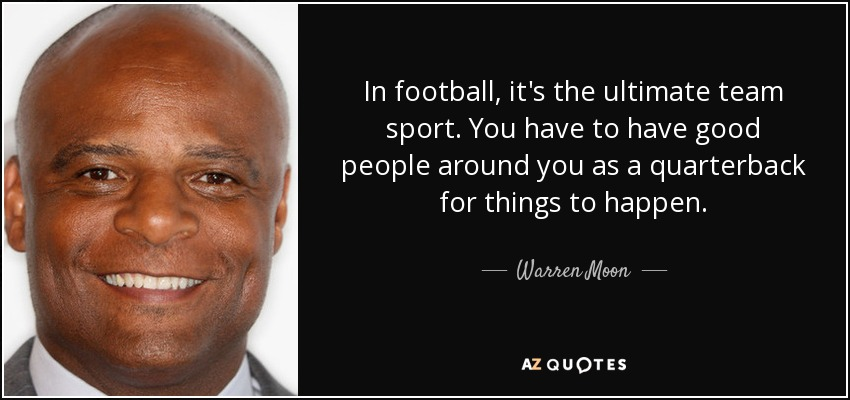 Warren Moon quote: In football, it's the ultimate team sport. You have to...
