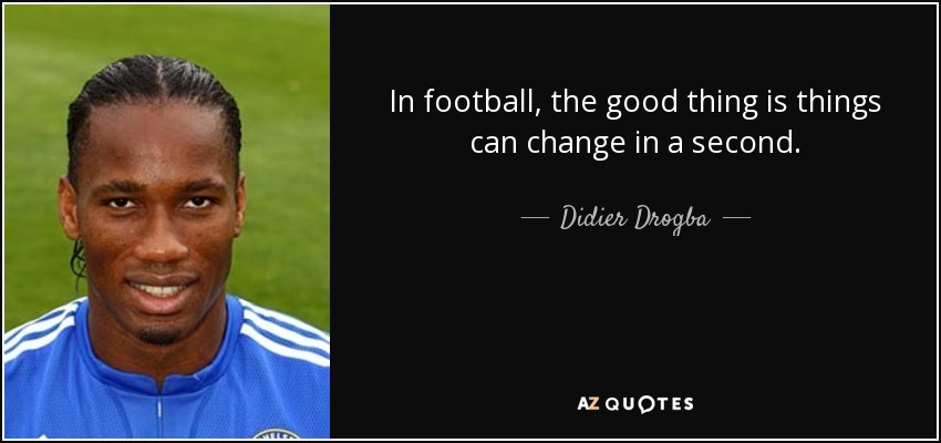 Good Football Quotes Didier Drogba quote: In football, the good thing is things can  Good Football Quotes