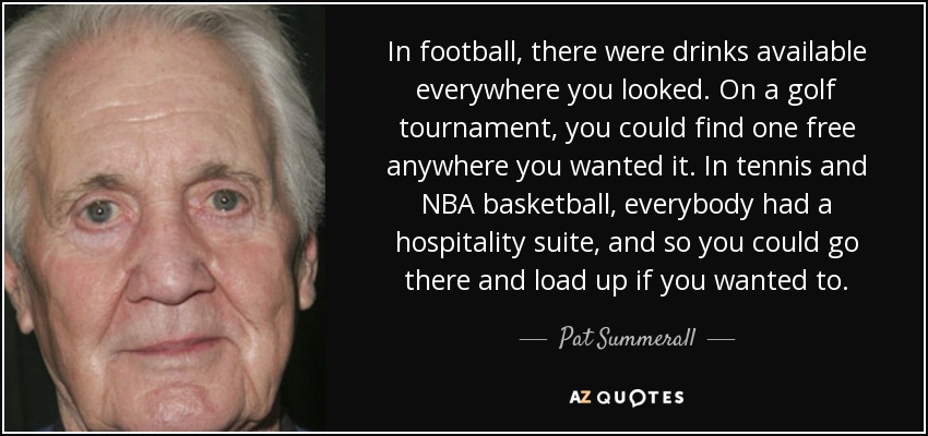 In football, there were drinks available everywhere you looked. On a golf tournament, you could find one free anywhere you wanted it. In tennis and NBA basketball, everybody had a hospitality suite, and so you could go there and load up if you wanted to. - Pat Summerall