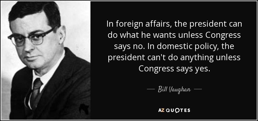 In foreign affairs, the president can do what he wants unless Congress says no. In domestic policy, the president can't do anything unless Congress says yes. - Bill Vaughan