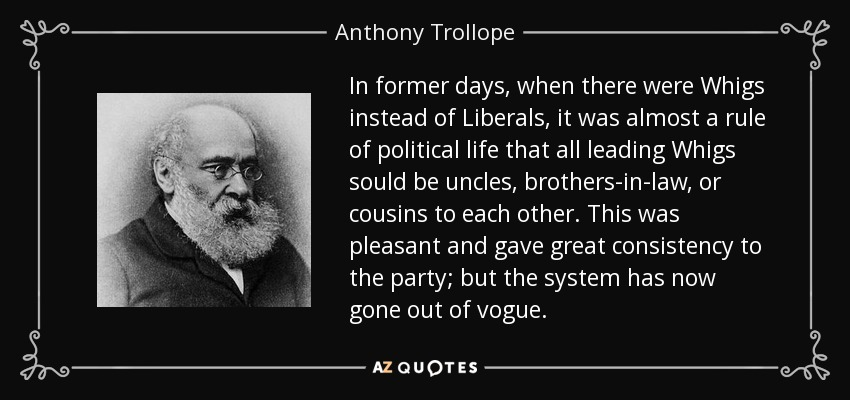 In former days, when there were Whigs instead of Liberals, it was almost a rule of political life that all leading Whigs sould be uncles, brothers-in-law, or cousins to each other. This was pleasant and gave great consistency to the party; but the system has now gone out of vogue. - Anthony Trollope