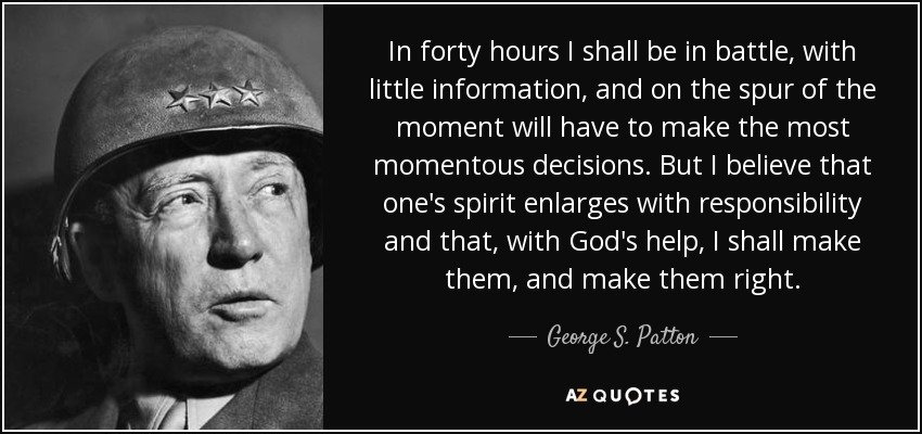 In forty hours I shall be in battle, with little information, and on the spur of the moment will have to make the most momentous decisions. But I believe that one's spirit enlarges with responsibility and that, with God's help, I shall make them, and make them right. - George S. Patton