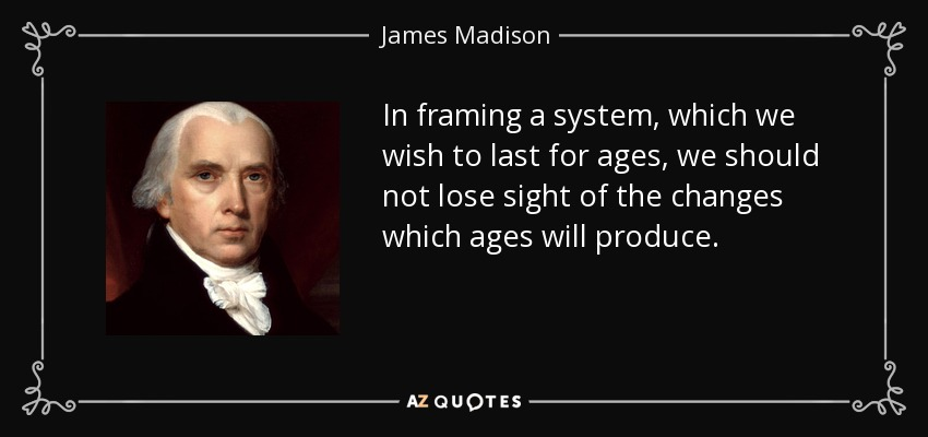 In framing a system, which we wish to last for ages, we should not lose sight of the changes which ages will produce. - James Madison