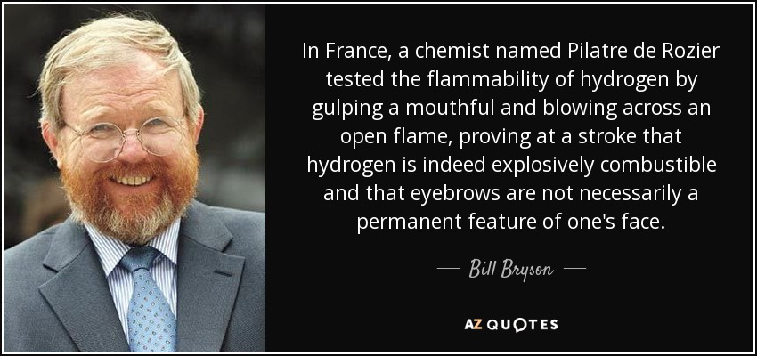 In France, a chemist named Pilatre de Rozier tested the flammability of hydrogen by gulping a mouthful and blowing across an open flame, proving at a stroke that hydrogen is indeed explosively combustible and that eyebrows are not necessarily a permanent feature of one's face. - Bill Bryson