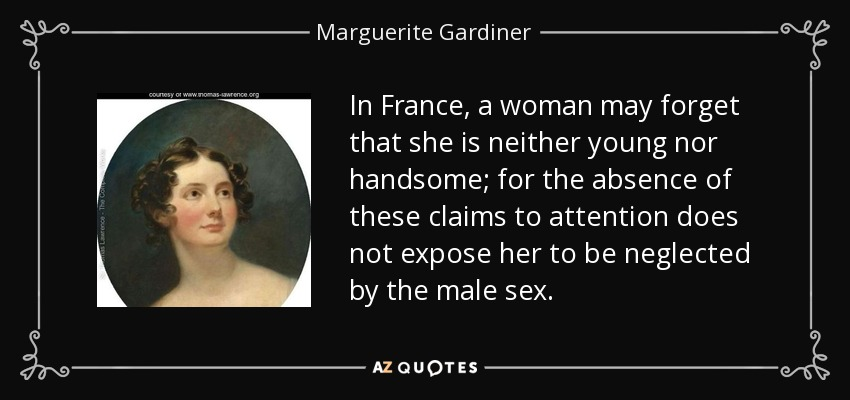In France, a woman may forget that she is neither young nor handsome; for the absence of these claims to attention does not expose her to be neglected by the male sex. - Marguerite Gardiner, Countess of Blessington
