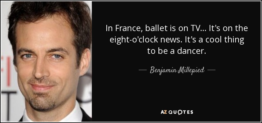In France, ballet is on TV ... It's on the eight-o'clock news. It's a cool thing to be a dancer. - Benjamin Millepied