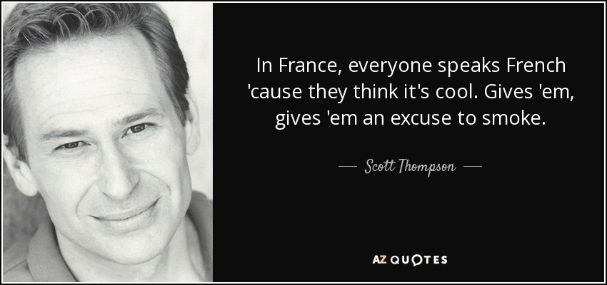 In France, everyone speaks French 'cause they think it's cool. Gives 'em, gives 'em an excuse to smoke. - Scott Thompson