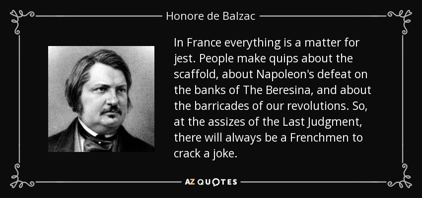 In France everything is a matter for jest. People make quips about the scaffold, about Napoleon's defeat on the banks of The Beresina, and about the barricades of our revolutions. So, at the assizes of the Last Judgment, there will always be a Frenchmen to crack a joke. - Honore de Balzac