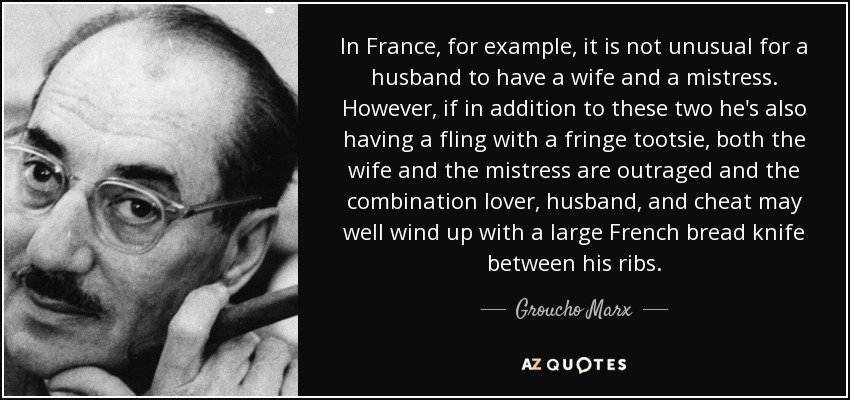 In France, for example, it is not unusual for a husband to have a wife and a mistress. However, if in addition to these two he's also having a fling with a fringe tootsie, both the wife and the mistress are outraged and the combination lover, husband, and cheat may well wind up with a large French bread knife between his ribs. - Groucho Marx