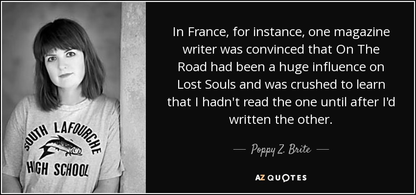 In France, for instance, one magazine writer was convinced that On The Road had been a huge influence on Lost Souls and was crushed to learn that I hadn't read the one until after I'd written the other. - Poppy Z. Brite